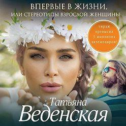 Татьяна Веденская - Впервые в жизни, или Стереотипы взрослой женщины