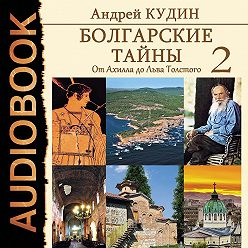 Андрей Кудин - Болгарские тайны. От Ахилла до Льва Толстого