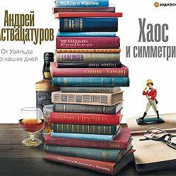 Андрей Аствацатуров - Хаос и симметрия. От Уайльда до наших дней