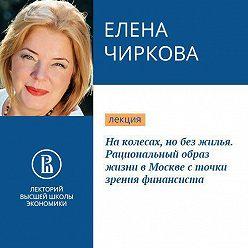 Елена Чиркова - На колесах, но без жилья. Рациональный образ жизни в Москве с точки зрения финансиста