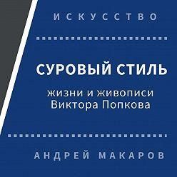 Андрей Макаров - Суровый стиль жизни и живописи В.Попкова