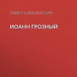 Павел Ковалевский - Иоанн Грозный