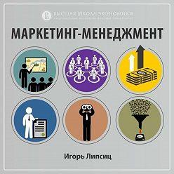 Игорь Липсиц - 2.1. Изменения рыночной среды и их влияние на маркетинг