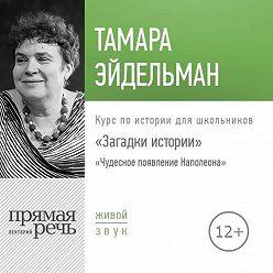 Тамара Эйдельман - Лекция «Загадки истории. Чудесное появление Наполеона»