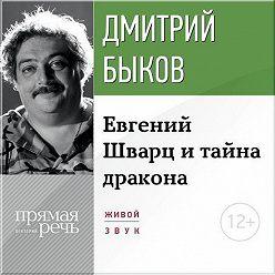 Дмитрий Быков - Лекция «Eвгений Шварц и тайна дракона»