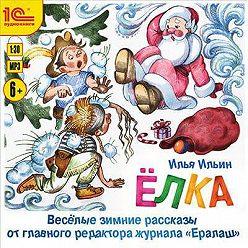 Илья Ильин - Елка. Веселые зимние рассказы от главного редактора журнала «Ералаш»