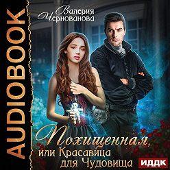 Валерия Чернованова - Похищенная, или Красавица для Чудовища
