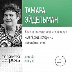Тамара Эйдельман - Лекция «Загадки истории. Волшебные мечи»