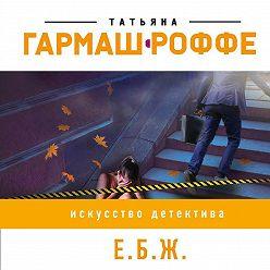 Татьяна Гармаш-Роффе - Е.Б.Ж.