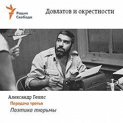 Александр Генис - Довлатов и окрестности. Передача третья «Поэтика тюрьмы»