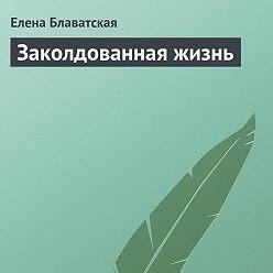 Елена Блаватская - Заколдованная жизнь