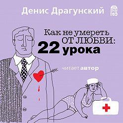 Денис Драгунский - Как не умереть от любви. 22 урока