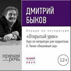 Дмитрий Быков - Лекция «Открытый урок» – А. Чехов «Вишневый сад»
