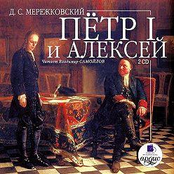 Дмитрий Мережковский - Пётр I и Алексей