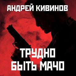 Андрей Кивинов - Трудно быть мачо