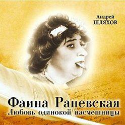 Андрей Шляхов - Фаина Раневская. Любовь одинокой насмешницы