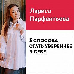 Лариса Парфентьева - Лекция №7 «3 способа стать увереннее в себе»