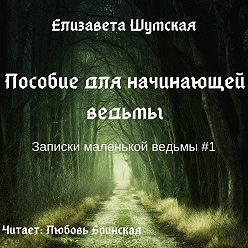 Елизавета Шумская - Пособие для начинающей ведьмы