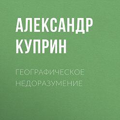 Александр Куприн - Географическое недоразумение