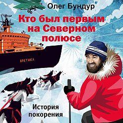 Олег Бундур - Кто был первым на Северном полюсе