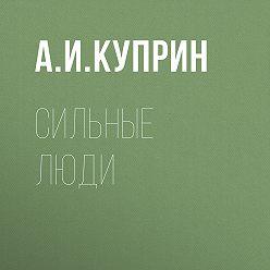 Александр Куприн - Сильные люди