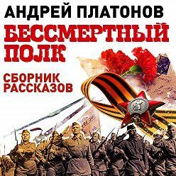Андрей Платонов - Бессмертный полк. Сборник рассказов