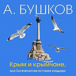 Александр Бушков - Крым и крымчане, или Тысячелетняя история раздора
