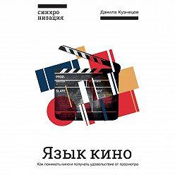 Данила Кузнецов - Язык кино. Как понимать кино и получать удовольствие от просмотра