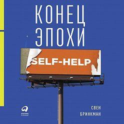 Свен Бринкман - Конец эпохи self-help: Как перестать себя совершенствовать