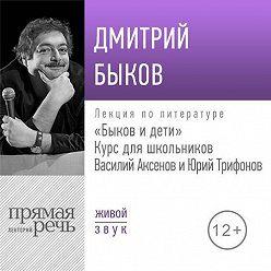 Дмитрий Быков - Лекция «Быков и дети. Василий Аксенов и Юрий Трифонов»