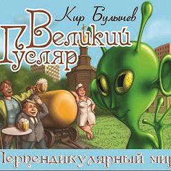 Кир Булычев - Великий Гусляр. Перпендикулярный мир