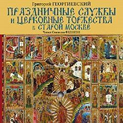 Григорий Георгиевский - Праздничные службы и церковные торжества в старой Москве