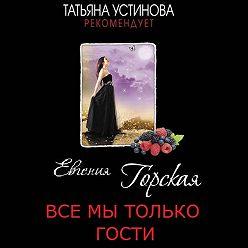Евгения Горская - Все мы только гости