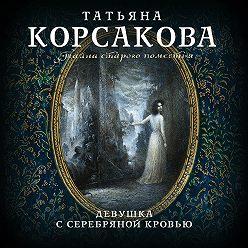 Татьяна Корсакова - Девушка с серебряной кровью
