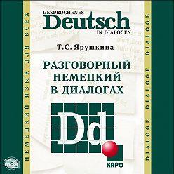 Татьяна Ярушкина - Разговорный немецкий в диалогах / Gesprochenes Deutsch in Dialogen