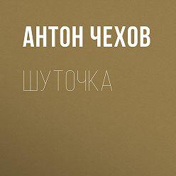 Антон Чехов - Шуточка