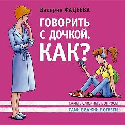 Валерия Фадеева - Говорить с дочкой. Как? Самые сложные вопросы. Самые важные ответы