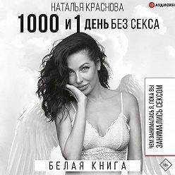Наталья Краснова - 1000 и 1 день без секса. Белая книга. Чем занималась я, пока вы занимались сексом