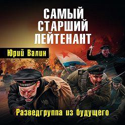 Юрий Валин - Самый старший лейтенант. Разведгруппа из будущего