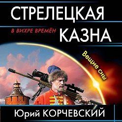 Юрий Корчевский - Стрелецкая казна. Вещие сны