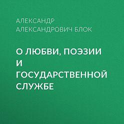 Александр Блок - О любви, поэзии и государственной службе
