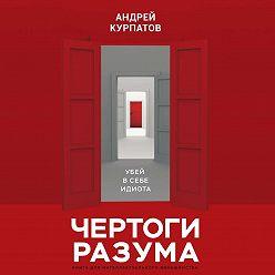 Андрей Курпатов - Чертоги разума. Убей в себе идиота!