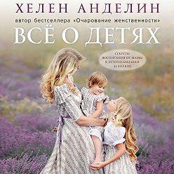 Хелен Анделин - Всё о детях. Секреты воспитания от мамы 8 детей и бабушки 33 внуков