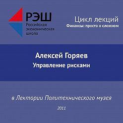Алексей Горяев - Лекция №01 «Алексей Горяев. Управление рисками»