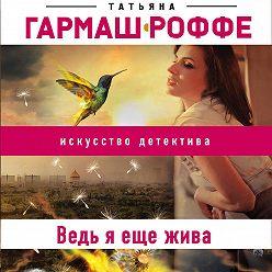Татьяна Гармаш-Роффе - Ведь я еще жива