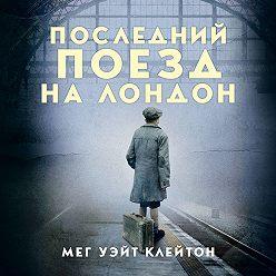 Мег Уэйт Клейтон - Последний поезд на Лондон