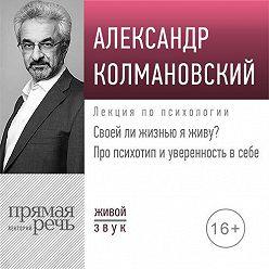 Александр Колмановский - Лекция «Своей ли жизнью я живу? Про психотип и уверенность в себе»