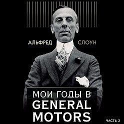 Альфред Слоун - Мои годы в General Motors. Часть 2
