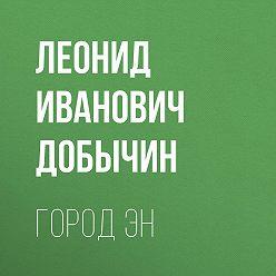 Леонид Добычин - Город Эн