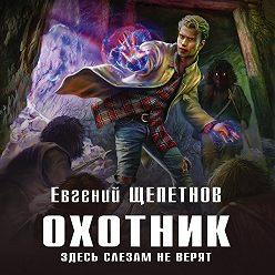 Евгений Щепетнов - Охотник. Здесь слезам не верят
